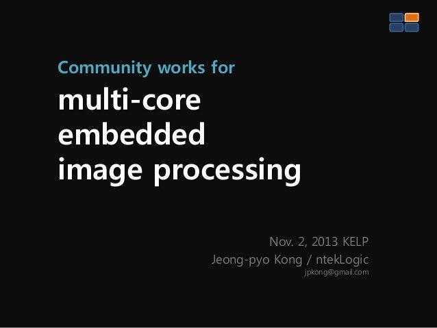 Community works for  multi-core embedded image processing Nov. 2, 2013 KELP Jeong-pyo Kong / ntekLogic jpkong@gmail.com