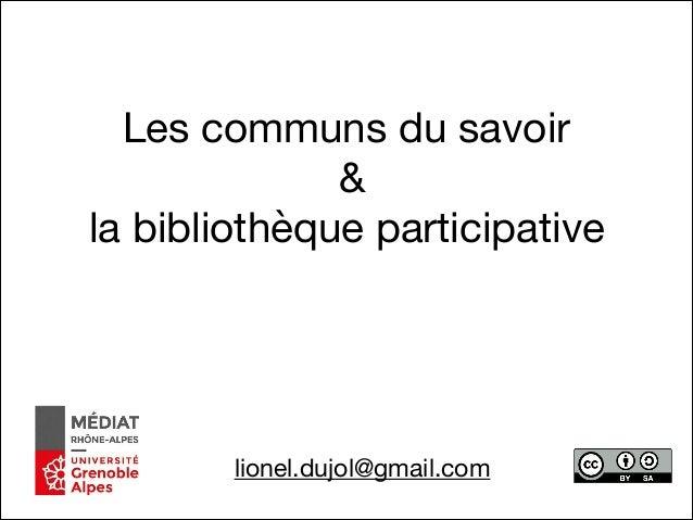 Les communs du savoir  &   la bibliothèque participative lionel.dujol@gmail.com
