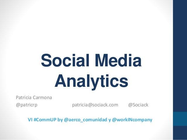 Social Media Analytics Patricia Carmona @patricrp patricia@sociack.com @Sociack VI #CommUP by @aerco_comunidad y @workINco...