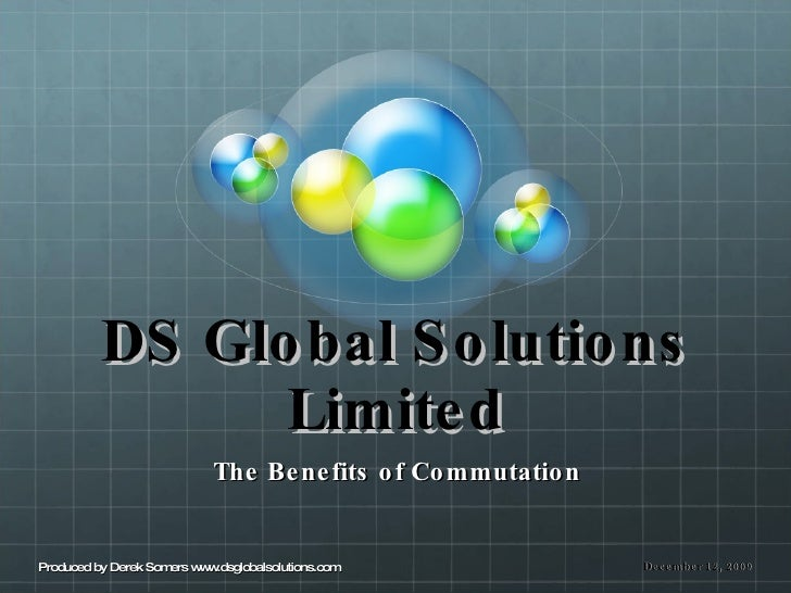 DS Global Solutions Limited The Benefits of Commutation December 12, 2009 Produced by Derek Somers www.dsglobalsolutions.com