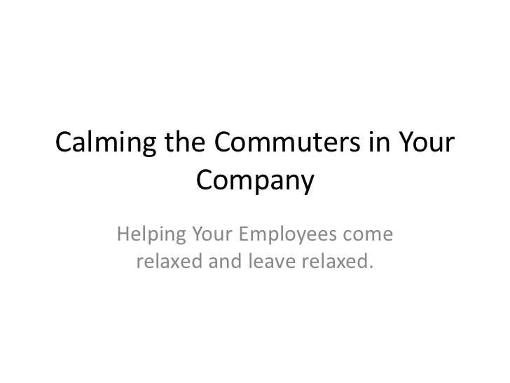 Calming the Commuters in Your Company <br />Helping Your Employees come relaxed and leave relaxed. <br />