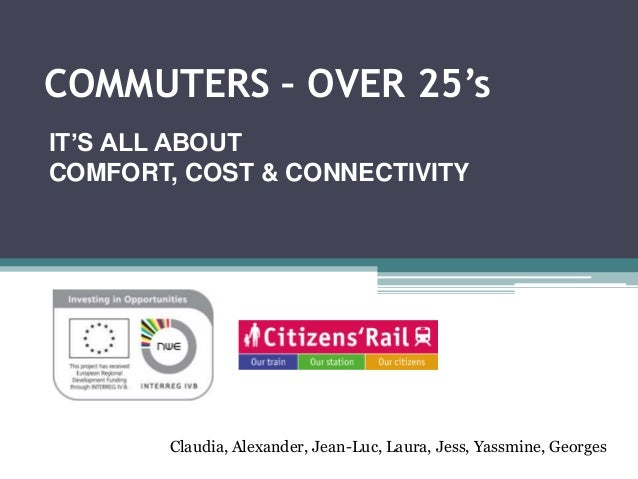 COMMUTERS – OVER 25's IT'S ALL ABOUT COMFORT, COST & CONNECTIVITY Claudia, Alexander, Jean-Luc, Laura, Jess, Yassmine, Geo...
