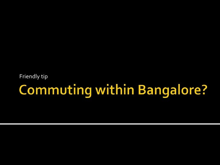 Commuting within Bangalore?<br />Friendly tip<br />