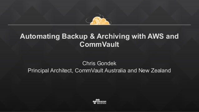 Automating Backup & Archiving with AWS and CommVault Chris Gondek Principal Architect, CommVault Australia and New Zealand