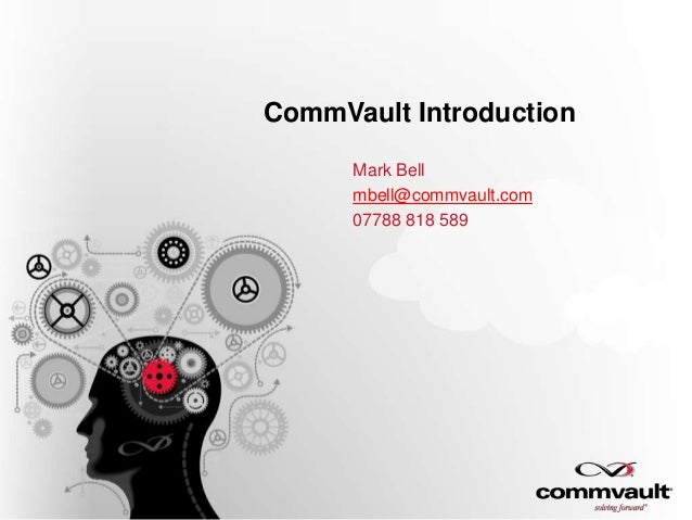 CommVault Introduction Mark Bell mbell@commvault.com 07788 818 589