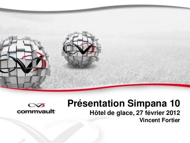 Présentation Simpana 10    Hôtel de glace, 27 février 2012                    Vincent Fortier