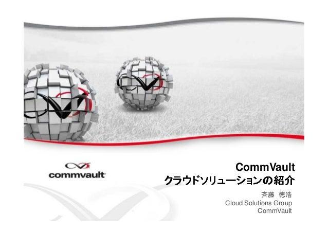 CommVaultククククラウラウラウラウドドドドソリューショソリューショソリューショソリューションの紹介ンの紹介ンの紹介ンの紹介斉藤 徳浩Cloud Solutions GroupCommVault