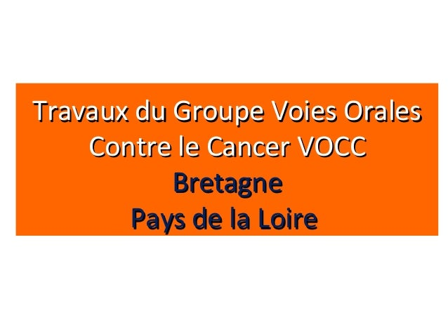 Travaux du Groupe Voies OralesTravaux du Groupe Voies OralesContre le Cancer VOCCContre le Cancer VOCCBretagneBretagnePays...