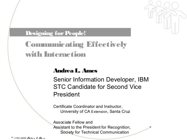 © 1 9 9 5-20 0 2 Andre a L. Am e sDesigning forPeople!Communicating Effectivelywith InteractionAndrea L. AmesSenior Inform...