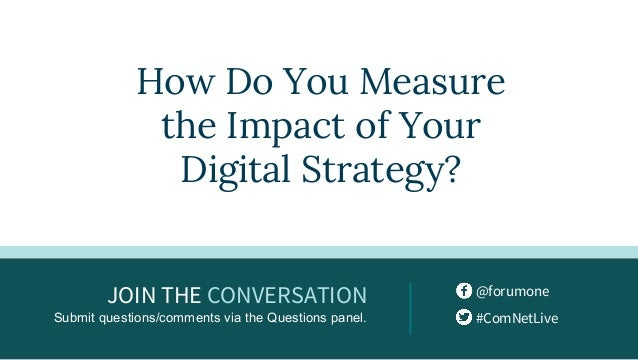 @forumone #ComNetLive JOIN THE CONVERSATION Submit questions/comments via the Questions panel. How Do You Measure the Impa...