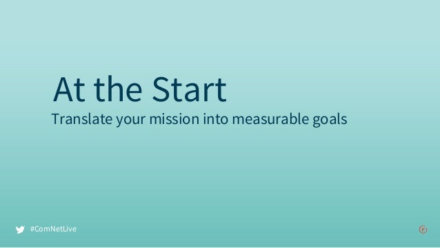 Translate your mission into measurable goals At the Start #ComNetLive