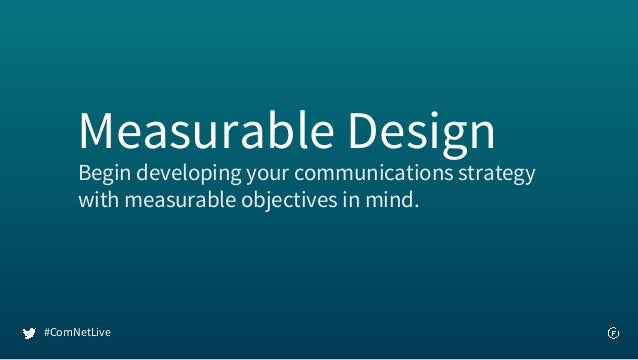 Begin developing your communications strategy with measurable objectives in mind. Measurable Design #ComNetLive