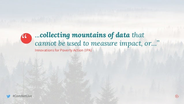 """"""" ...collecting mountains of data that cannot be used to measure impact, or…"""" Innovations for Poverty Action (IPA) """" #ComN..."""