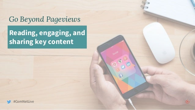 Go Beyond Pageviews Reading, engaging, and sharing key content #ComNetLive