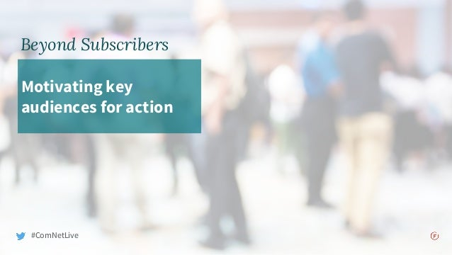 Beyond Subscribers Motivating key audiences for action #ComNetLive