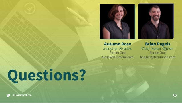 Questions? #ComNetLive Autumn Rose Analytics Director, Forum One arose@forumone.com Brian Pagels Chief Impact Officer, For...