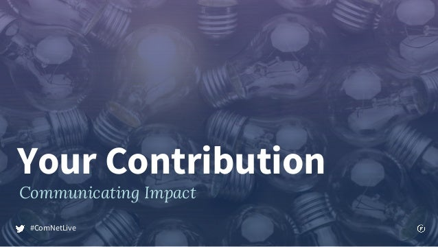 Your Contribution Communicating Impact #ComNetLive