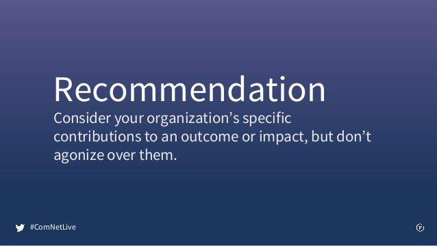 Consider your organization's specific contributions to an outcome or impact, but don't agonize over them. Recommendation #...