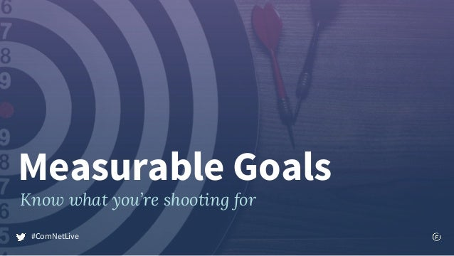 Measurable Goals Know what you're shooting for #ComNetLive