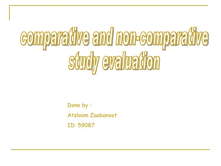 comparative and non-comparative  study evaluation Done by :  Atsloom Zaabanoot ID: 59087