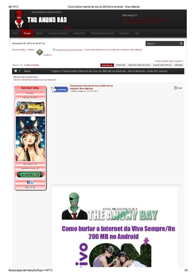26/11/13  Como burlar internet da vivo on 200 mb no Android - Novo Metodo  Olá lelop11 Ver os Tópicos não lidos desde a úl...