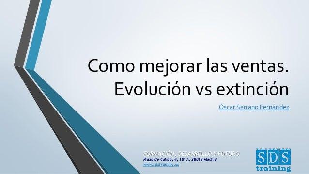 Como mejorar las ventas. Evolución vs extinción Óscar Serrano Fernández  FORMACIÓN, DESARROLLO Y FUTURO Plaza de Callao, 4...