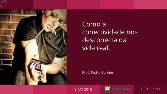 Prof. Pedro Cordier Como a conectividade nos desconecta da vida real. SIPAT 2015