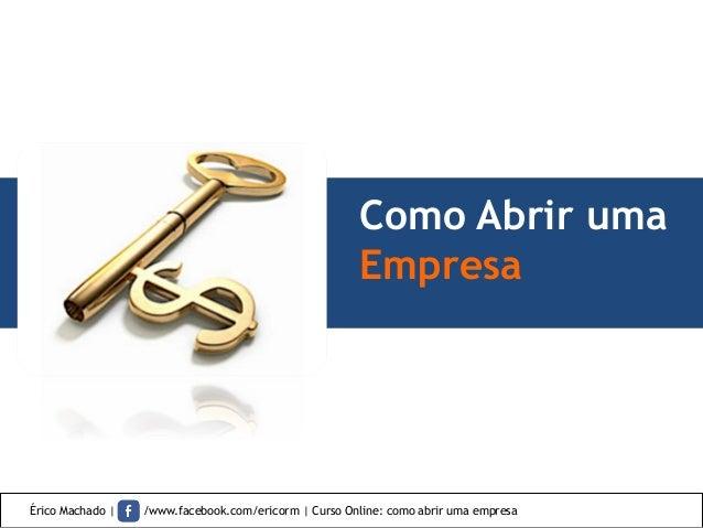 Como Abrir uma Empresa Érico Machado | /www.facebook.com/ericorm | Curso Online: como abrir uma empresa