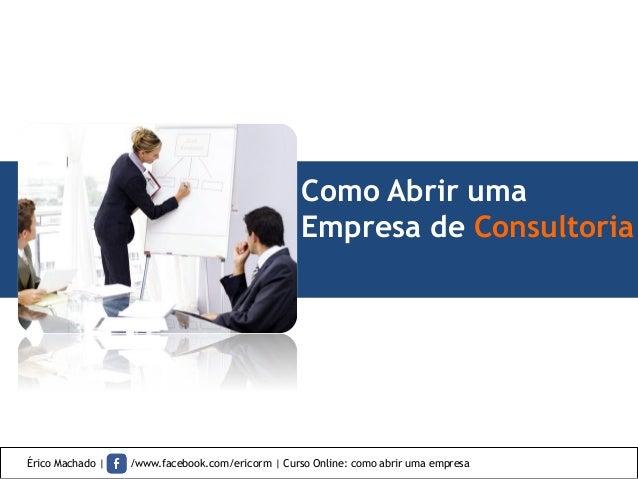 Como Abrir uma Empresa de Consultoria Érico Machado | /www.facebook.com/ericorm | Curso Online: como abrir uma empresa