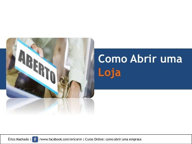 Como Abrir uma Loja Érico Machado   /www.facebook.com/ericorm   Curso Online: como abrir uma empresa