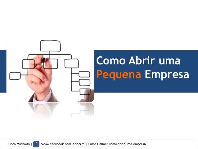 Como Abrir uma Pequena Empresa Érico Machado | /www.facebook.com/ericorm | Curso Online: como abrir uma empresa