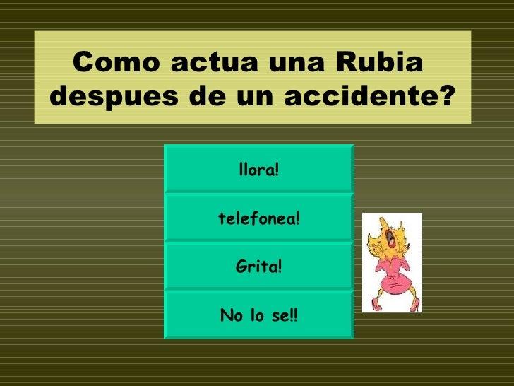 Como actua una Rubia  despues de un accidente? llora! telefonea! Grita! No lo se!!
