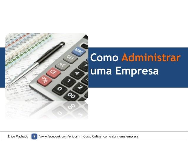 Como Administrar uma Empresa Érico Machado | /www.facebook.com/ericorm | Curso Online: como abrir uma empresa