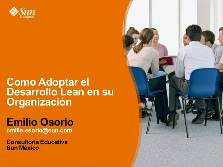 Como Adoptar el Desarrollo Lean en su Organización Emilio Osorio emilio.osorio@sun.com Consultoría Educativa Sun México