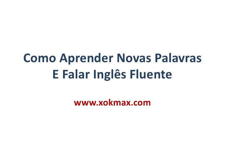 Como Aprender Novas Palavras E Falar Inglês Fluente<br />www.xokmax.com<br />