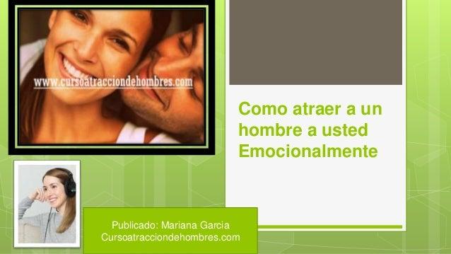 Como atraer a un hombre a usted Emocionalmente Publicado: Mariana Garcia Cursoatracciondehombres.com