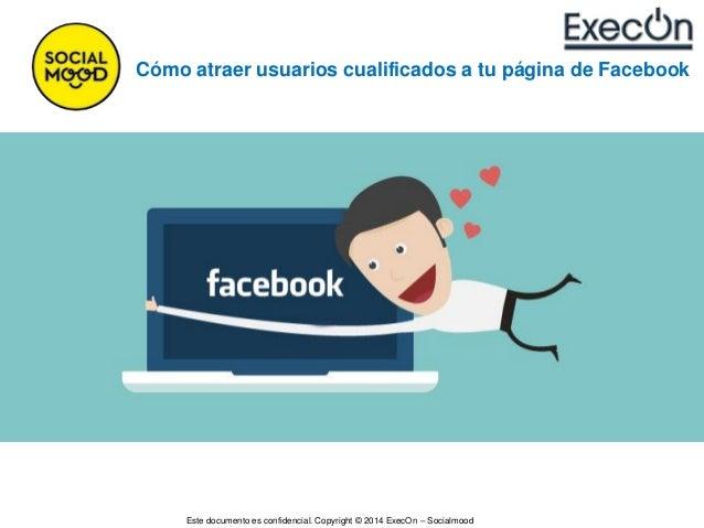 Este documento es confidencial. Copyright © 2014 ExecOn – Socialmood Cómo atraer usuarios cualificados a tu página de Face...