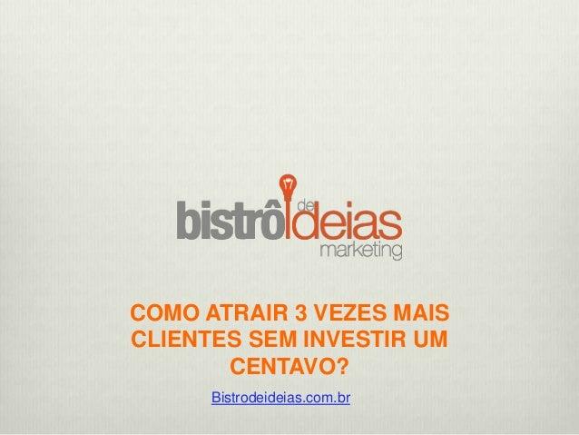 COMO ATRAIR 3 VEZES MAIS CLIENTES SEM INVESTIR UM CENTAVO? Bistrodeideias.com.br