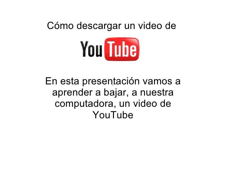 Cómo descargar un video de     En esta presentación vamos a  aprender a bajar, a nuestra   computadora, un video de       ...