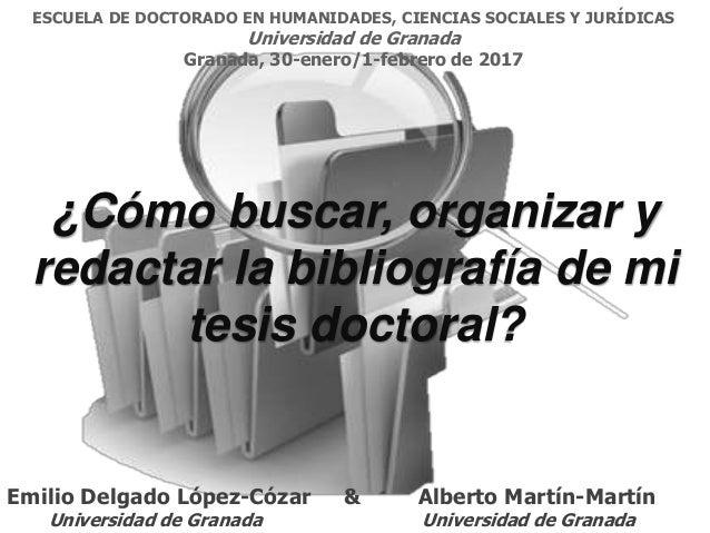 ¿Cómo buscar, organizar y redactar la bibliografía de mi tesis doctoral? Emilio Delgado López-Cózar & Alberto Martín-Martí...