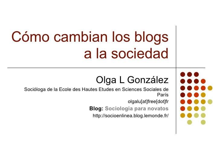 Cómo cambian los blogs a la sociedad Olga L González Soci ó loga de la Ecole des Hautes Etudes en Sciences Sociales de Par...