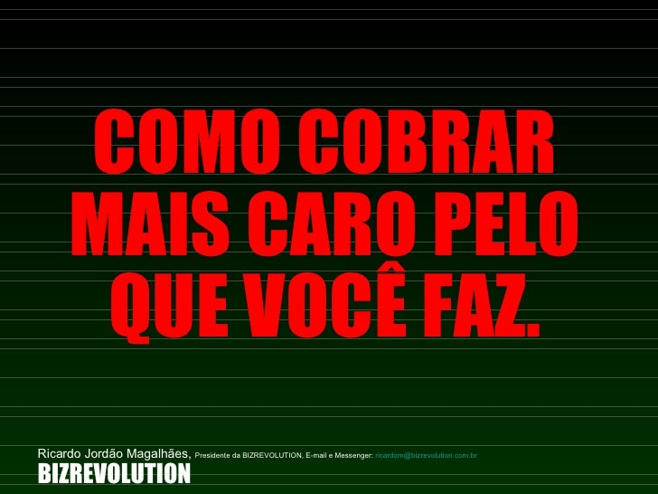 COMO COBRAR MAIS CARO PELO QUE VOCÊ FAZ. BIZREVOLUTION Ricardo Jordão Magalhães,  Presidente da BIZREVOLUTION, E-mail e Me...