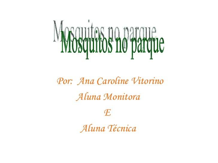 Por:  Ana Caroline Vitorino Aluna Monitora E  Aluna Técnica Mosquitos no parque