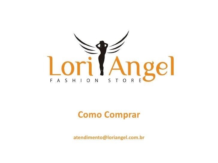 Como Comprar<br />atendimento@loriangel.com.br<br />