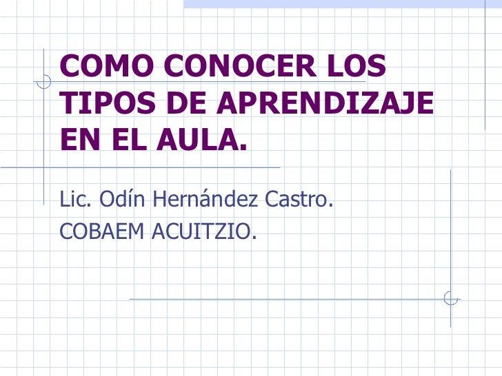 COMO CONOCER LOS TIPOS DE APRENDIZAJE EN EL AULA.   Lic. Odín Hernández Castro. COBAEM ACUITZIO.