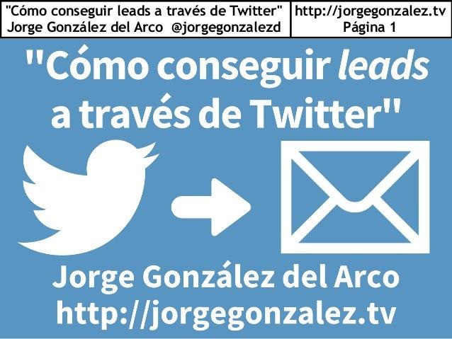 """Cómo conseguir leads a través de Twitter"" Jorge González del Arco @jorgegonzalezd http://jorgegonzalez.tv Página 1"