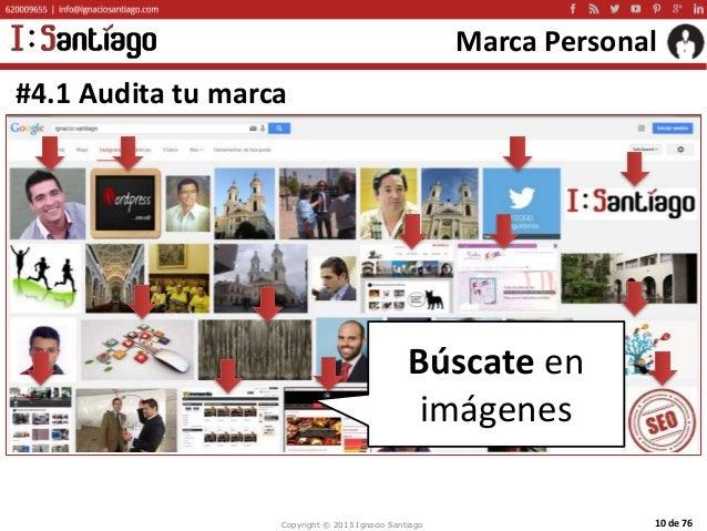 Copyright © 2015 Ignacio Santiago 10 de 76 Marca Personal #4.1 Audita tu marca Búscate en imágenes