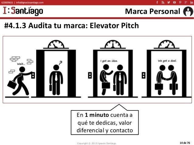 Copyright © 2015 Ignacio Santiago 14 de 76 Marca Personal #4.1.3 Audita tu marca: Elevator Pitch En 1 minuto cuenta a qué ...