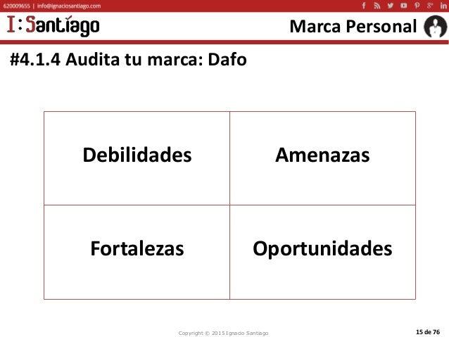 Copyright © 2015 Ignacio Santiago 15 de 76 Marca Personal #4.1.4 Audita tu marca: Dafo Debilidades Amenazas Fortalezas Opo...