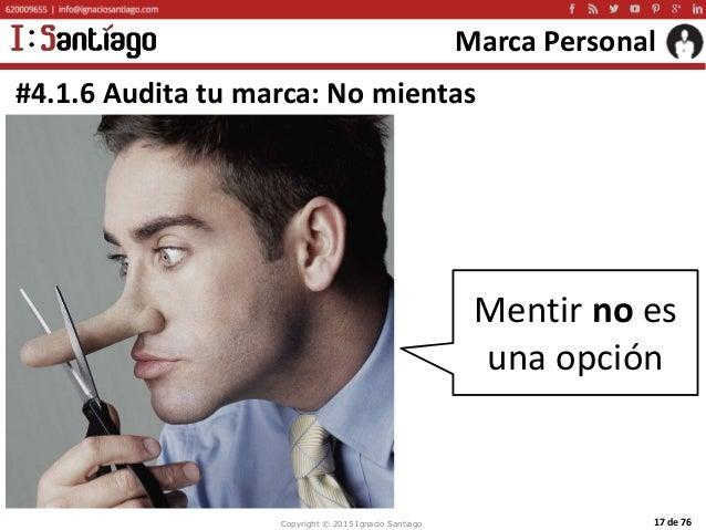 Copyright © 2015 Ignacio Santiago 17 de 76 Marca Personal #4.1.6 Audita tu marca: No mientas Mentir no es una opción